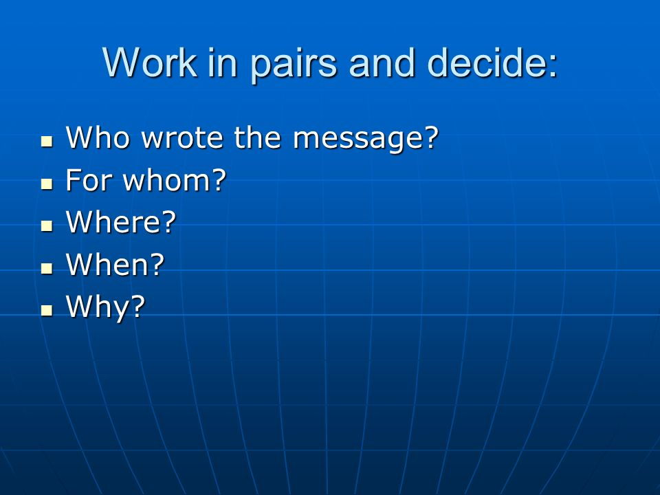 Work in pairs and decide: Who wrote the message? Who wrote the message? For whom? For whom? Where? Where? When? When? Why? Why?