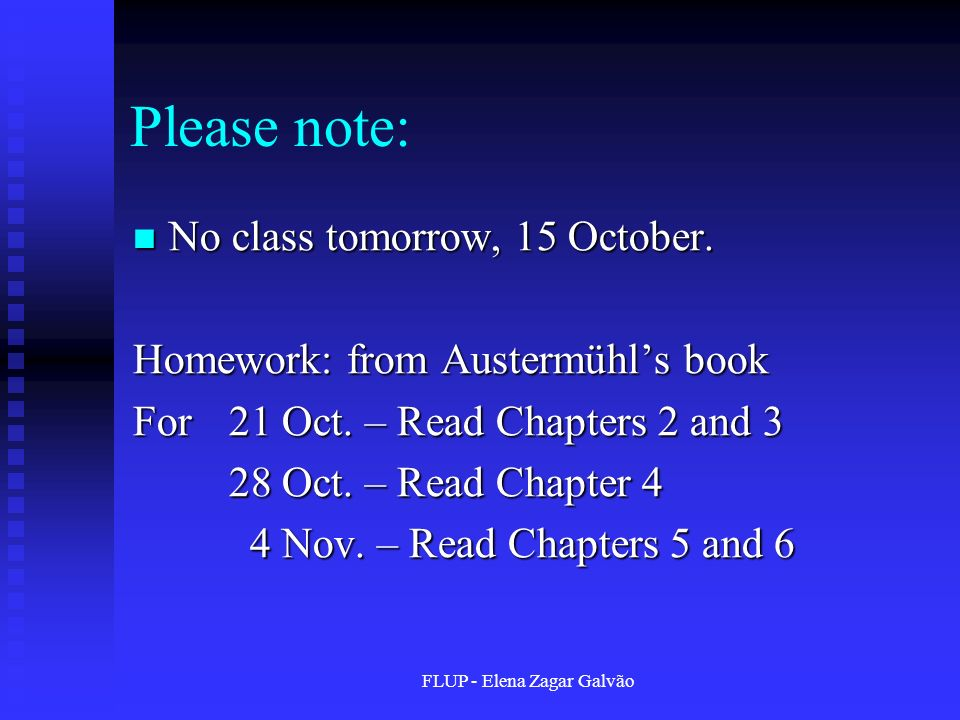 FLUP - Elena Zagar Galvão Please note: No class tomorrow, 15 October. No class tomorrow, 15 October. Homework: from Austermühls book For 21 Oct. – Rea
