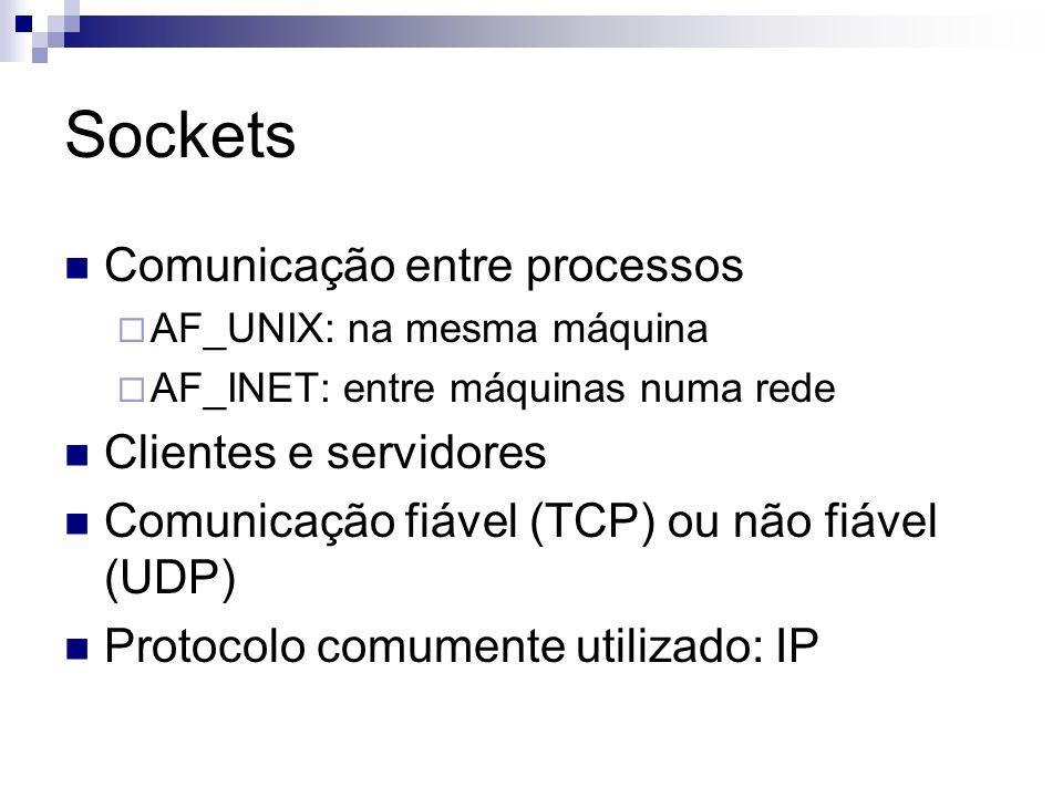 Sockets Comunicação entre processos AF_UNIX: na mesma máquina AF_INET: entre máquinas numa rede Clientes e servidores Comunicação fiável (TCP) ou não