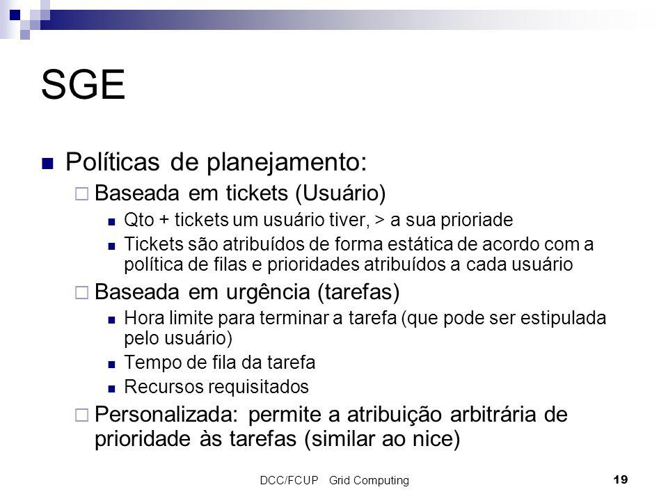 DCC/FCUP Grid Computing19 SGE Políticas de planejamento: Baseada em tickets (Usuário) Qto + tickets um usuário tiver, > a sua prioriade Tickets são at