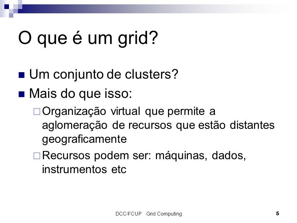 DCC/FCUP Grid Computing5 O que é um grid? Um conjunto de clusters? Mais do que isso: Organização virtual que permite a aglomeração de recursos que est