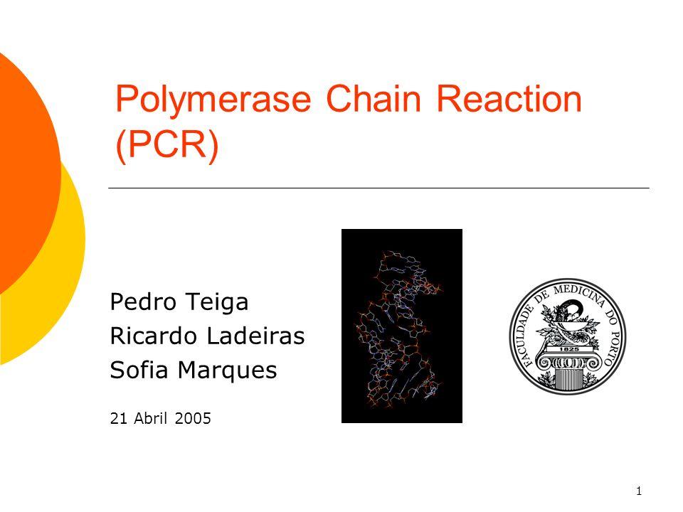 1 Polymerase Chain Reaction (PCR) Pedro Teiga Ricardo Ladeiras Sofia Marques 21 Abril 2005