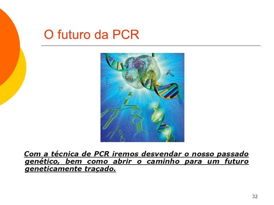 32 O futuro da PCR Com a técnica de PCR iremos desvendar o nosso passado genético, bem como abrir o caminho para um futuro geneticamente traçado.