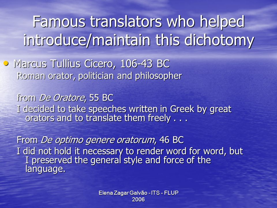 Elena Zagar Galvão - ITS - FLUP 2006 Famous translators who helped introduce/maintain this dichotomy Marcus Tullius Cicero, 106-43 BC Marcus Tullius Cicero, 106-43 BC Roman orator, politician and philosopher from De Oratore, 55 BC I decided to take speeches written in Greek by great orators and to translate them freely...