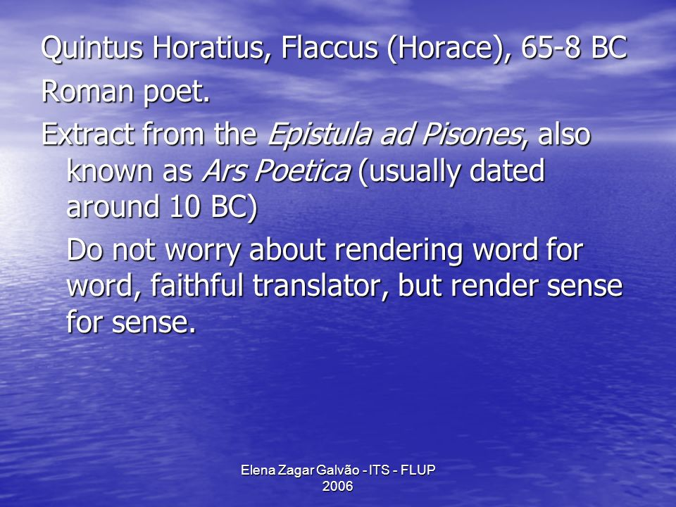 Elena Zagar Galvão - ITS - FLUP 2006 Quintus Horatius, Flaccus (Horace), 65-8 BC Roman poet. Extract from the Epistula ad Pisones, also known as Ars P