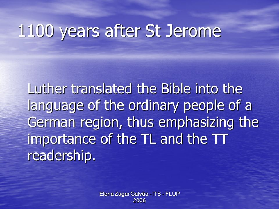 Elena Zagar Galvão - ITS - FLUP 2006 1100 years after St Jerome Luther translated the Bible into the language of the ordinary people of a German region, thus emphasizing the importance of the TL and the TT readership.