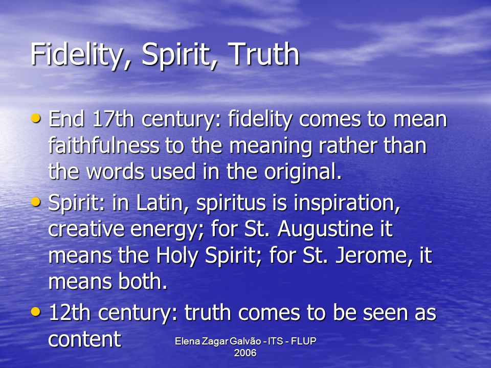 Elena Zagar Galvão - ITS - FLUP 2006 Fidelity, Spirit, Truth End 17th century: fidelity comes to mean faithfulness to the meaning rather than the words used in the original.