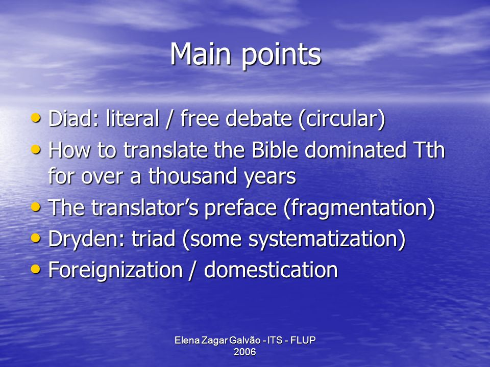 Elena Zagar Galvão - ITS - FLUP 2006 Main points Diad: literal / free debate (circular) Diad: literal / free debate (circular) How to translate the Bible dominated Tth for over a thousand years How to translate the Bible dominated Tth for over a thousand years The translators preface (fragmentation) The translators preface (fragmentation) Dryden: triad (some systematization) Dryden: triad (some systematization) Foreignization / domestication Foreignization / domestication