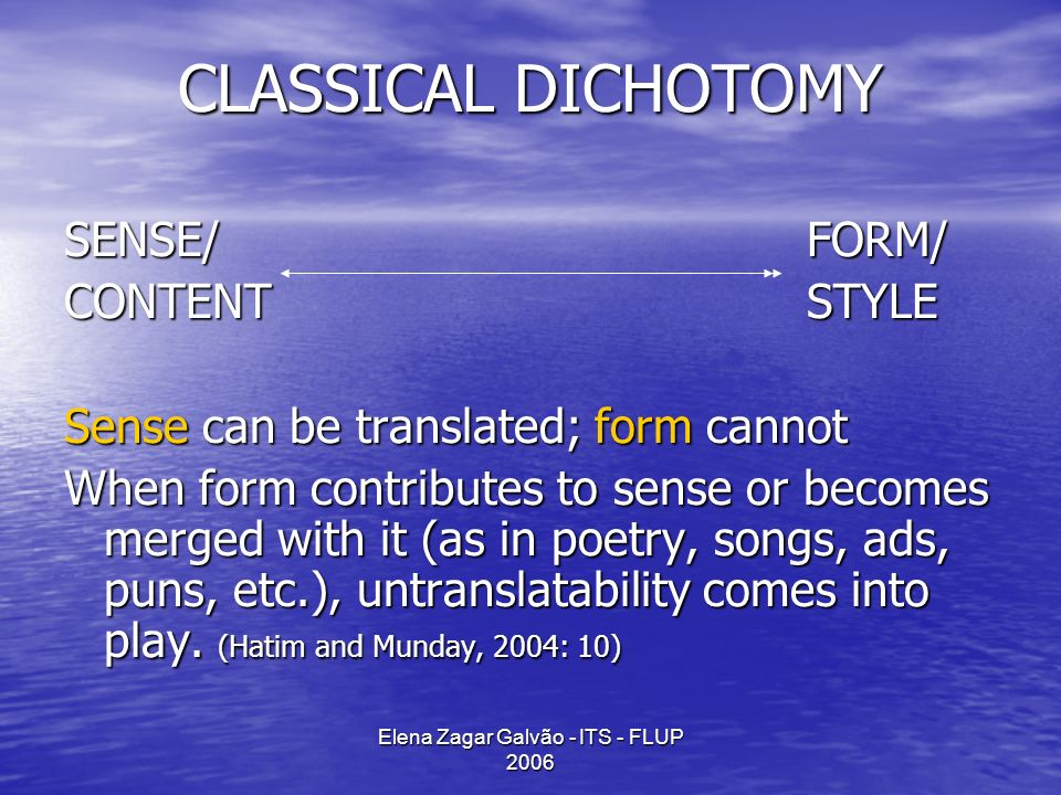 Elena Zagar Galvão - ITS - FLUP 2006 CLASSICAL DICHOTOMY SENSE/FORM/ CONTENT STYLE Sense can be translated; form cannot When form contributes to sense or becomes merged with it (as in poetry, songs, ads, puns, etc.), untranslatability comes into play.