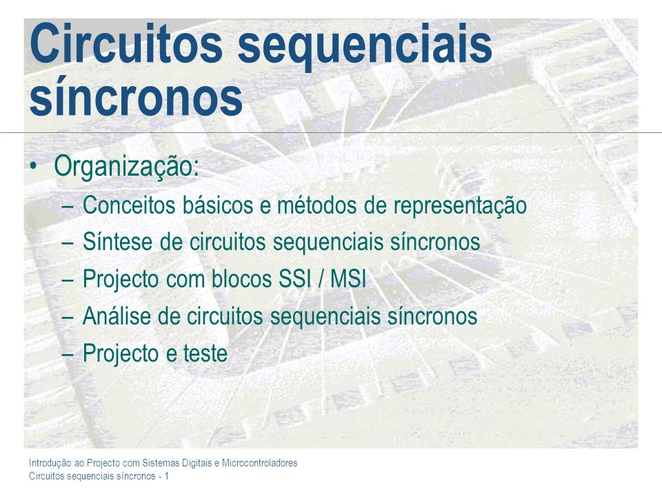 Introdução ao Projecto com Sistemas Digitais e Microcontroladores Circuitos sequenciais síncronos - 32 Exemplo 2: Um comparador sequencial No sentido de ilustrar a situação mais realista de nos confrontarmos com uma especificação incompleta / ambígua, consideraremos agora o caso de um circuito com as seguintes características funcionais: –Pretende-se efectuar a comparação de duas palavras com 3 bits cada uma (palavras M e N), produzindo uma saída que indique quando M N –Pretende-se que a comparação seja efectuada bit a bit, com início pelo bit mais significativo