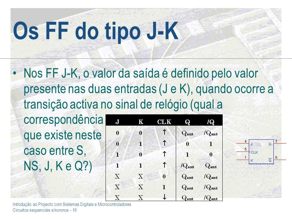 Introdução ao Projecto com Sistemas Digitais e Microcontroladores Circuitos sequenciais síncronos - 16 Os FF do tipo J-K Nos FF J-K, o valor da saída