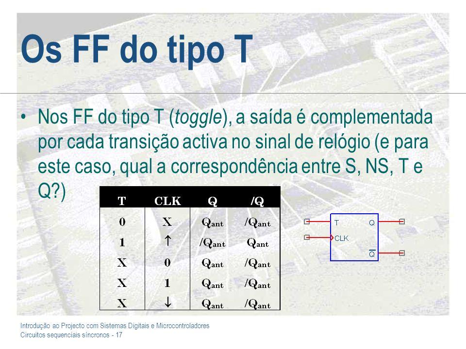 Introdução ao Projecto com Sistemas Digitais e Microcontroladores Circuitos sequenciais síncronos - 17 Os FF do tipo T Nos FF do tipo T ( toggle ), a