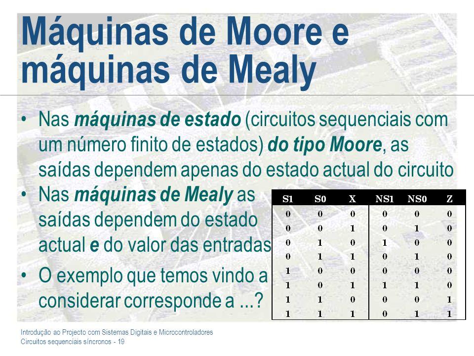 Introdução ao Projecto com Sistemas Digitais e Microcontroladores Circuitos sequenciais síncronos - 19 Máquinas de Moore e máquinas de Mealy Nas máqui