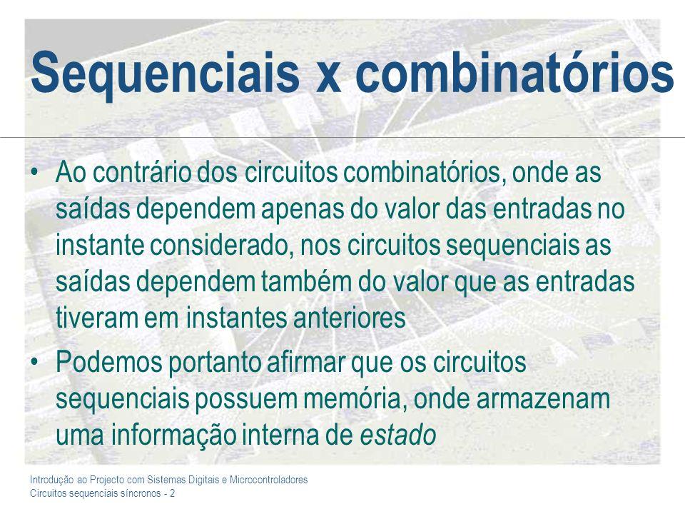 Introdução ao Projecto com Sistemas Digitais e Microcontroladores Circuitos sequenciais síncronos - 3 Circuitos sequenciais síncronos Os circuitos sequenciais dividem-se essencialmente em duas grandes classes: –Os circuitos sequenciais síncronos, cujo funcionamento é cadenciado por um sinal periódico de relógio e que são aqueles que directamente nos interessam –Os circuitos sequenciais assíncronos, que pela definição anterior ficam associados aos circuitos nos quais a transição de estado não é cadenciada por um sinal de relógio, ou onde o sinal de relógio não é periódico