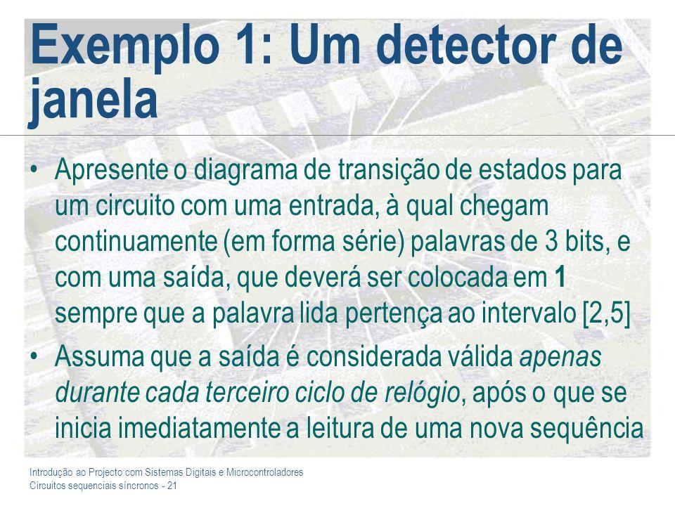 Introdução ao Projecto com Sistemas Digitais e Microcontroladores Circuitos sequenciais síncronos - 21 Exemplo 1: Um detector de janela Apresente o di