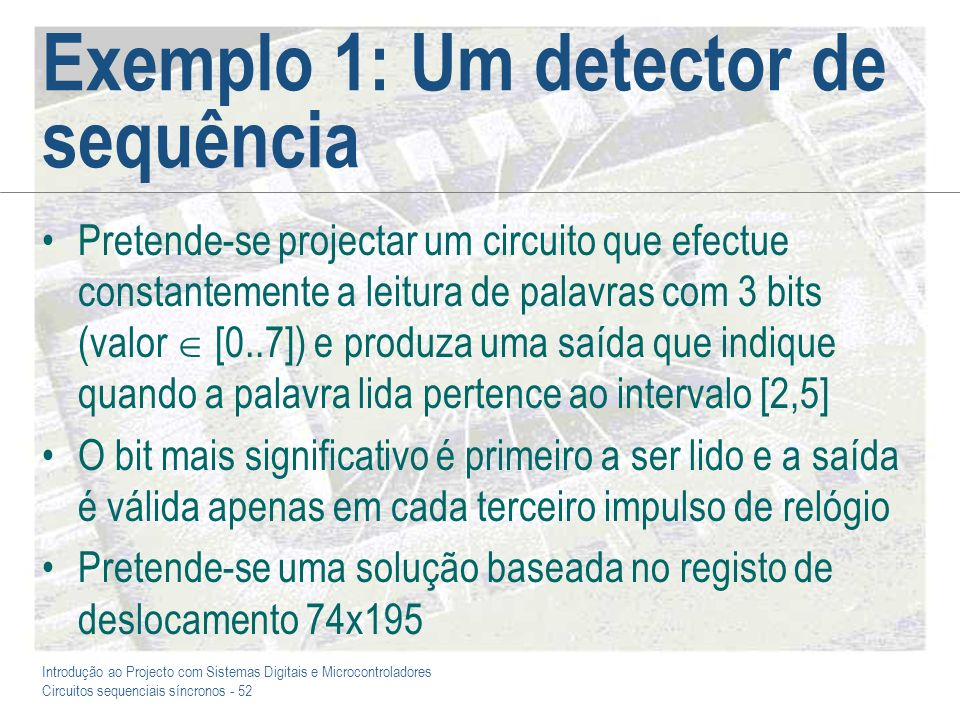 Introdução ao Projecto com Sistemas Digitais e Microcontroladores Circuitos sequenciais síncronos - 52 Exemplo 1: Um detector de sequência Pretende-se