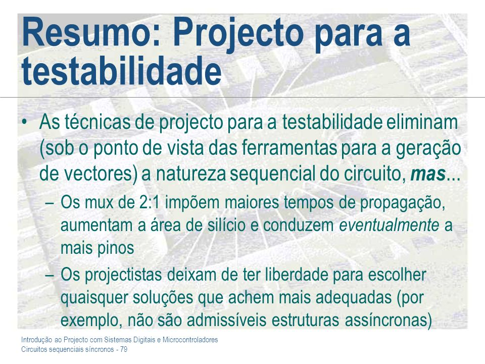Introdução ao Projecto com Sistemas Digitais e Microcontroladores Circuitos sequenciais síncronos - 79 Resumo: Projecto para a testabilidade As técnic