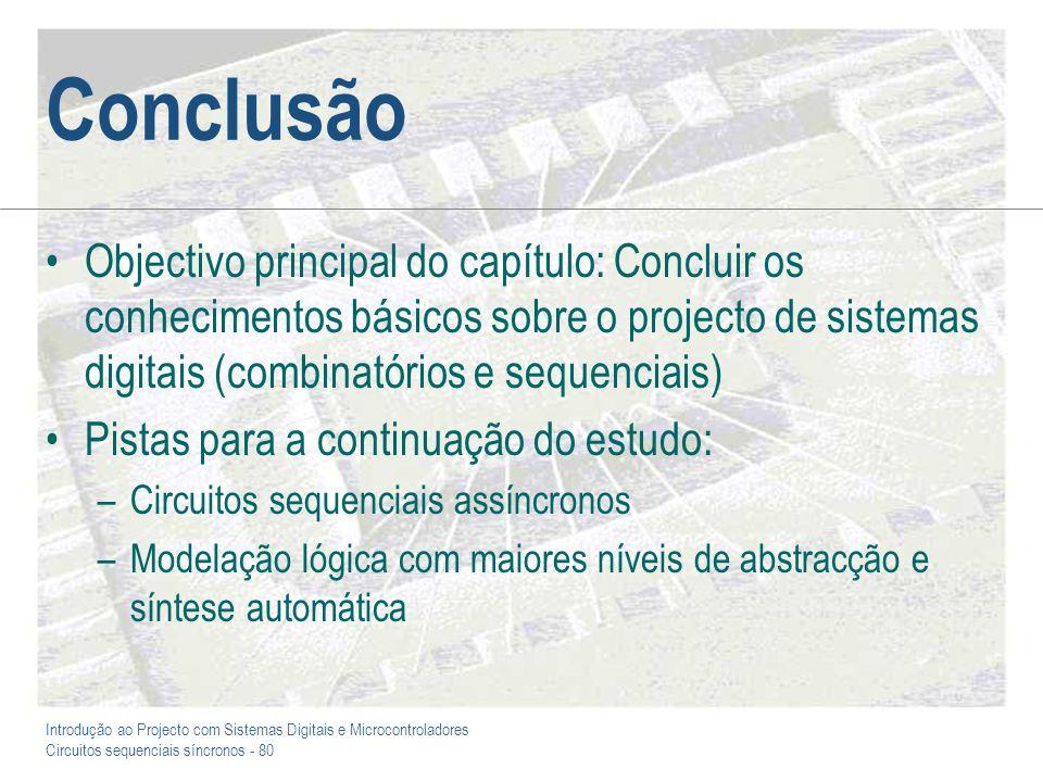 Introdução ao Projecto com Sistemas Digitais e Microcontroladores Circuitos sequenciais síncronos - 80 Conclusão Objectivo principal do capítulo: Conc