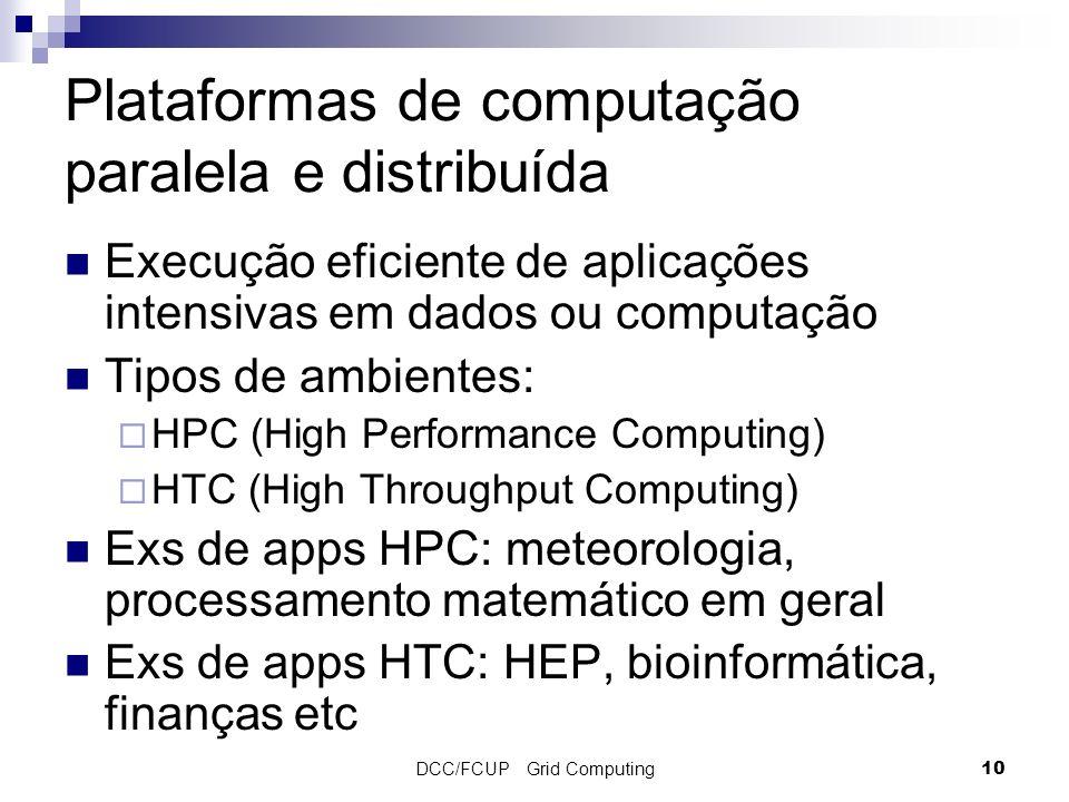 DCC/FCUP Grid Computing10 Plataformas de computação paralela e distribuída Execução eficiente de aplicações intensivas em dados ou computação Tipos de ambientes: HPC (High Performance Computing) HTC (High Throughput Computing) Exs de apps HPC: meteorologia, processamento matemático em geral Exs de apps HTC: HEP, bioinformática, finanças etc