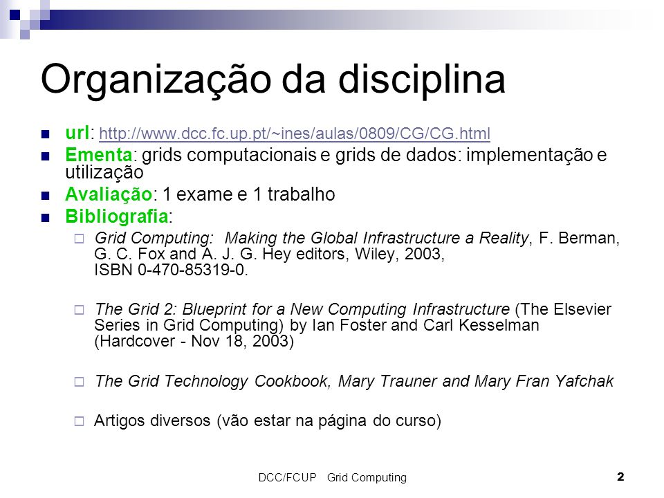DCC/FCUP Grid Computing2 Organização da disciplina url: http://www.dcc.fc.up.pt/~ines/aulas/0809/CG/CG.html http://www.dcc.fc.up.pt/~ines/aulas/0809/CG/CG.html Ementa: grids computacionais e grids de dados: implementação e utilização Avaliação: 1 exame e 1 trabalho Bibliografia: Grid Computing: Making the Global Infrastructure a Reality, F.