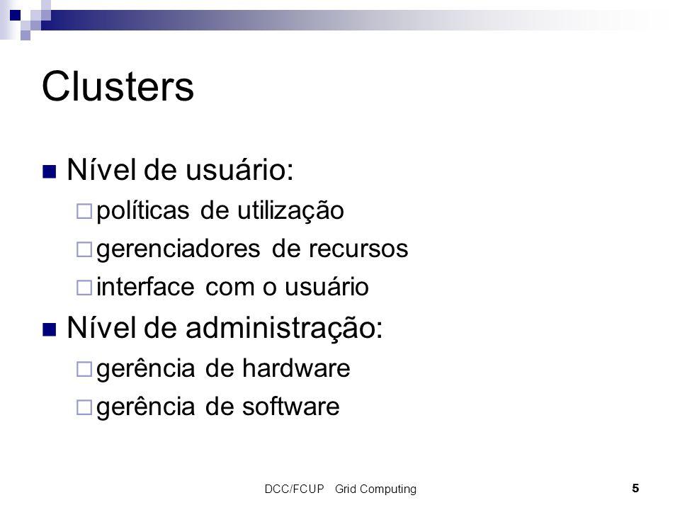 DCC/FCUP Grid Computing5 Clusters Nível de usuário: políticas de utilização gerenciadores de recursos interface com o usuário Nível de administração: gerência de hardware gerência de software