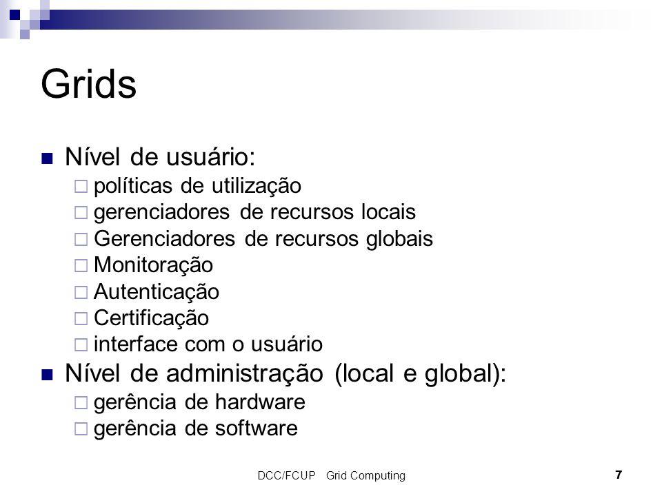 DCC/FCUP Grid Computing7 Grids Nível de usuário: políticas de utilização gerenciadores de recursos locais Gerenciadores de recursos globais Monitoração Autenticação Certificação interface com o usuário Nível de administração (local e global): gerência de hardware gerência de software