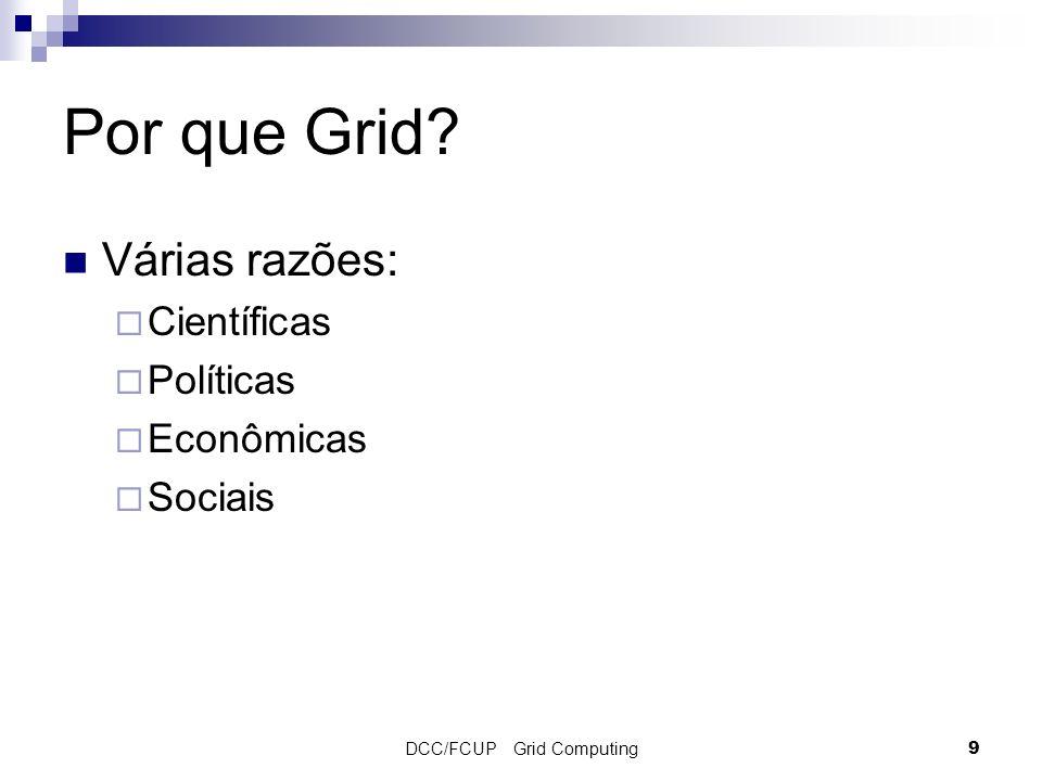 DCC/FCUP Grid Computing9 Por que Grid? Várias razões: Científicas Políticas Econômicas Sociais