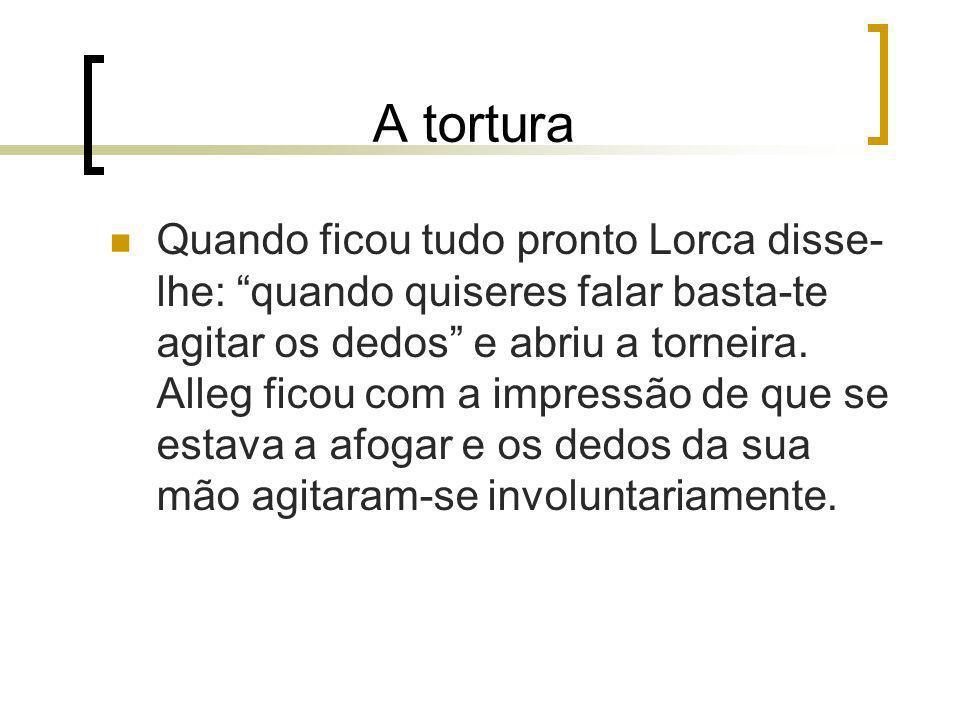 A tortura Quando ficou tudo pronto Lorca disse- lhe: quando quiseres falar basta-te agitar os dedos e abriu a torneira. Alleg ficou com a impressão de