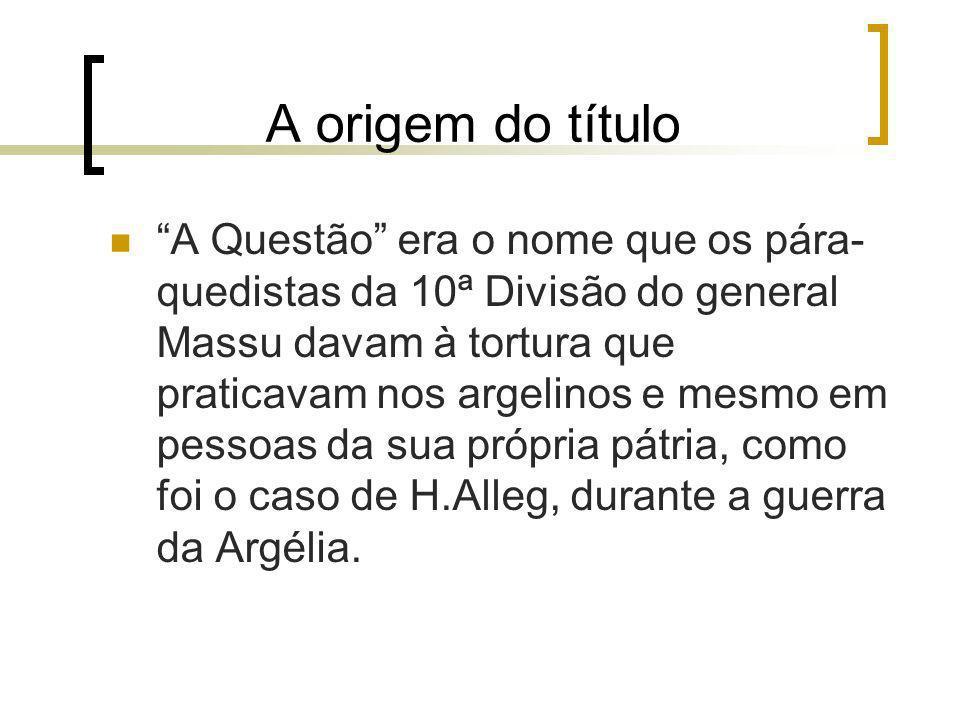 A origem do título A Questão era o nome que os pára- quedistas da 10ª Divisão do general Massu davam à tortura que praticavam nos argelinos e mesmo em