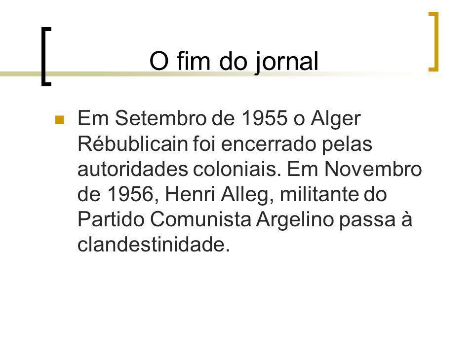 O fim do jornal Em Setembro de 1955 o Alger Rébublicain foi encerrado pelas autoridades coloniais. Em Novembro de 1956, Henri Alleg, militante do Part
