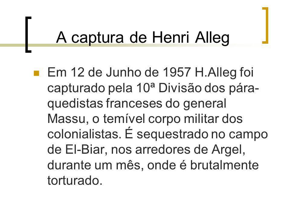A captura de Henri Alleg Em 12 de Junho de 1957 H.Alleg foi capturado pela 10ª Divisão dos pára- quedistas franceses do general Massu, o temível corpo