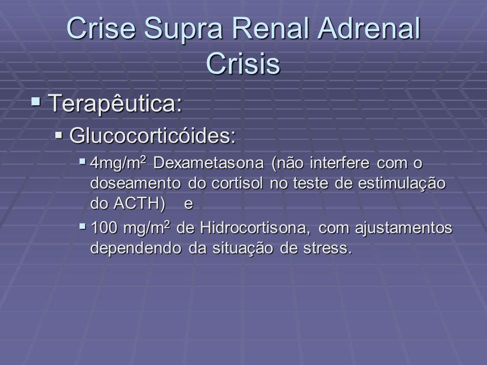 Crise Supra Renal Adrenal Crisis Terapêutica: Terapêutica: Glucocorticóides: Glucocorticóides: 4mg/m 2 Dexametasona (não interfere com o doseamento do