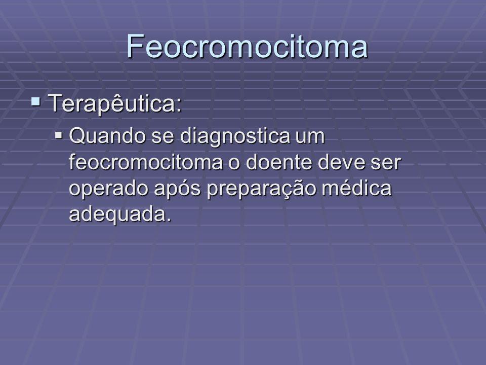 Feocromocitoma Feocromocitoma Terapêutica: Terapêutica: Quando se diagnostica um feocromocitoma o doente deve ser operado após preparação médica adequ