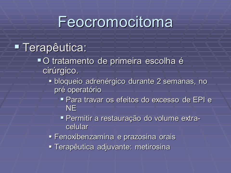 Feocromocitoma Terapêutica: Terapêutica: O tratamento de primeira escolha é cirúrgico. O tratamento de primeira escolha é cirúrgico. bloqueio adrenérg