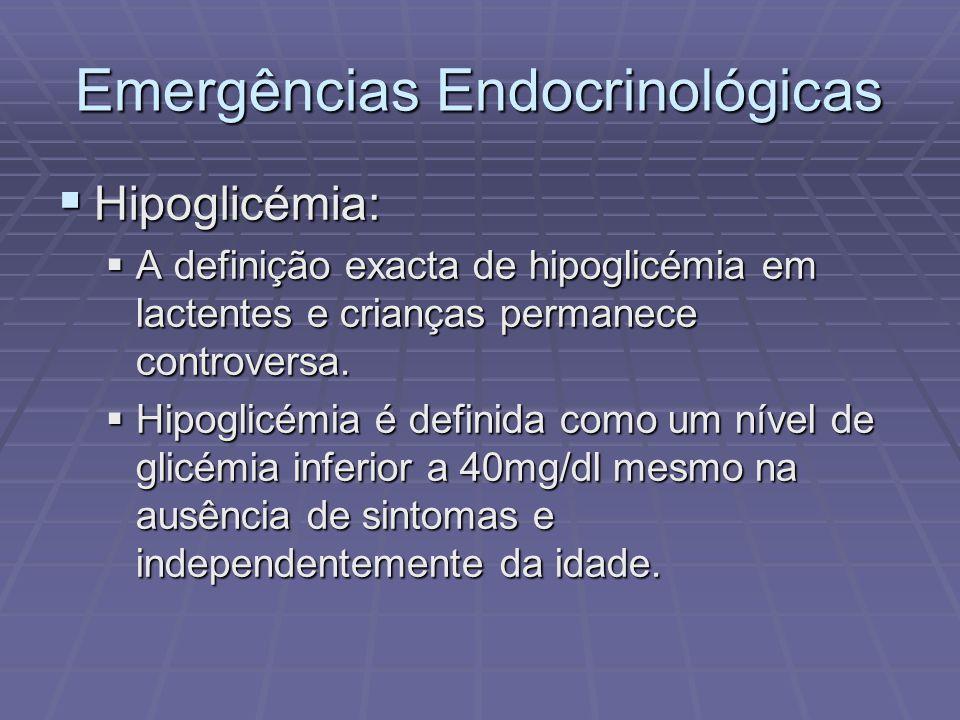 Emergências Endocrinológicas Hipoglicémia: Hipoglicémia: A definição exacta de hipoglicémia em lactentes e crianças permanece controversa. A definição