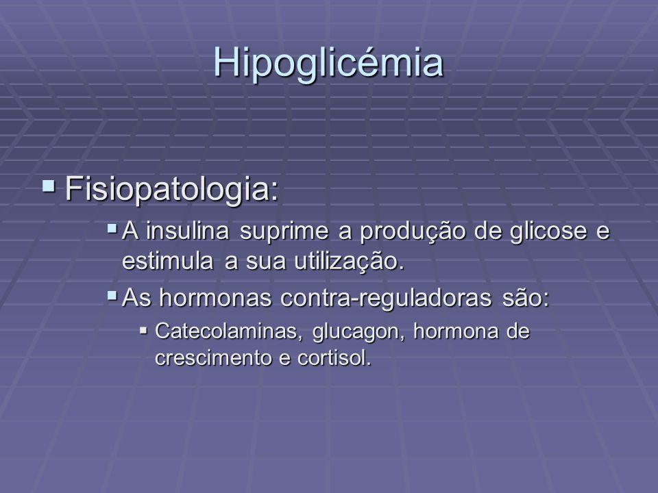 Hipoglicémia Fisiopatologia: Fisiopatologia: A insulina suprime a produção de glicose e estimula a sua utilização. A insulina suprime a produção de gl