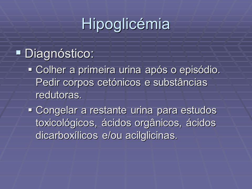 Hipoglicémia Diagnóstico: Diagnóstico: Colher a primeira urina após o episódio. Pedir corpos cetónicos e substâncias redutoras. Colher a primeira urin