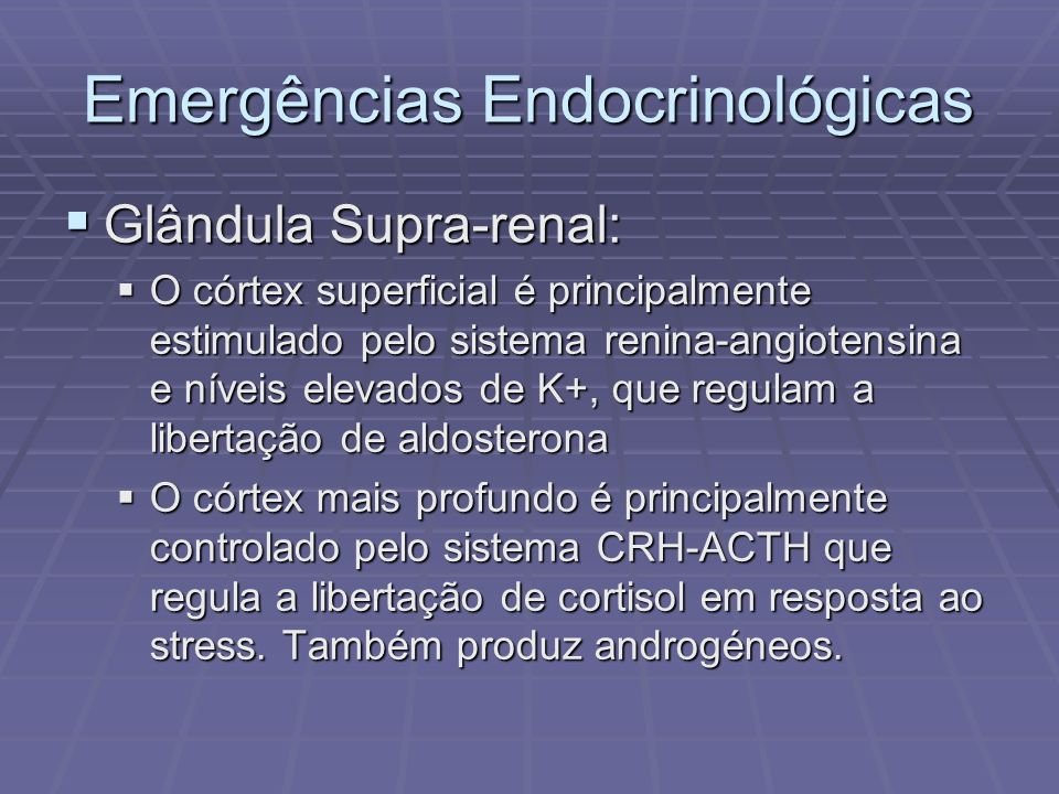 Emergências Endocrinológicas Glândula supra-renal: Glândula supra-renal: O córtex produz várias hormonas: aldosterona, cortisol e hormonas sexuais.