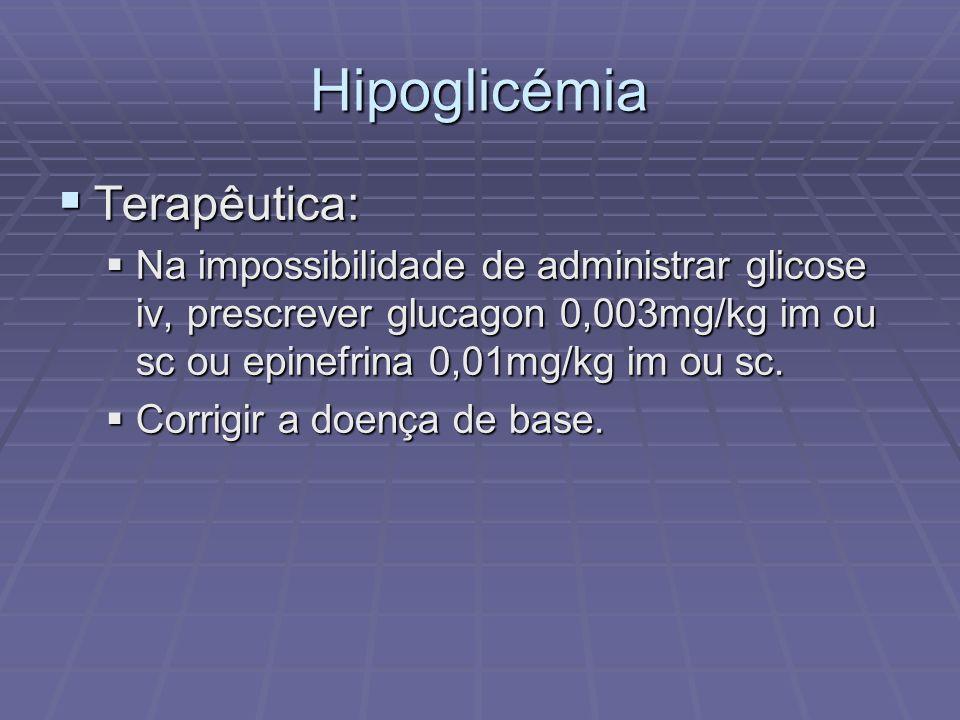 Hipoglicémia Terapêutica: Terapêutica: Na impossibilidade de administrar glicose iv, prescrever glucagon 0,003mg/kg im ou sc ou epinefrina 0,01mg/kg i
