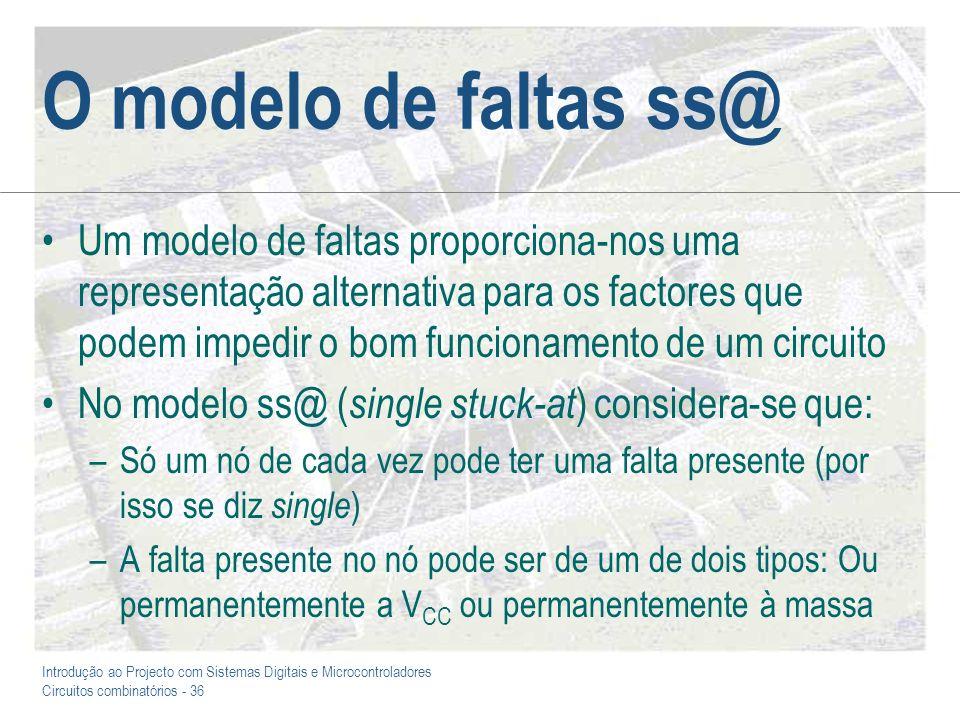 Introdução ao Projecto com Sistemas Digitais e Microcontroladores Circuitos combinatórios - 36 O modelo de faltas ss@ Um modelo de faltas proporciona-