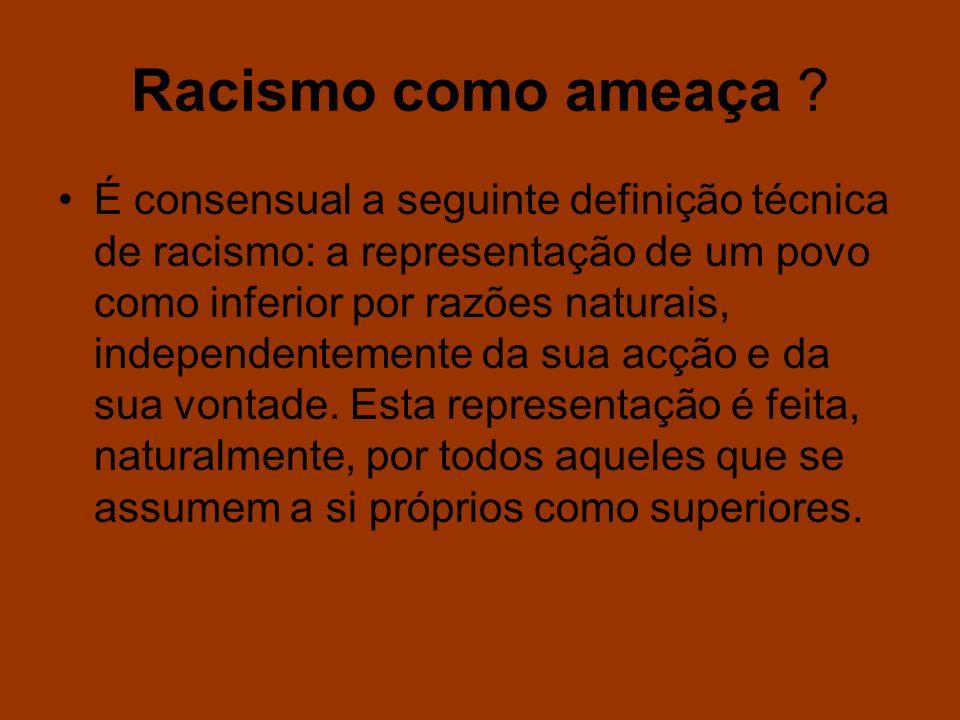 Racismo como ameaça ? É consensual a seguinte definição técnica de racismo: a representação de um povo como inferior por razões naturais, independente