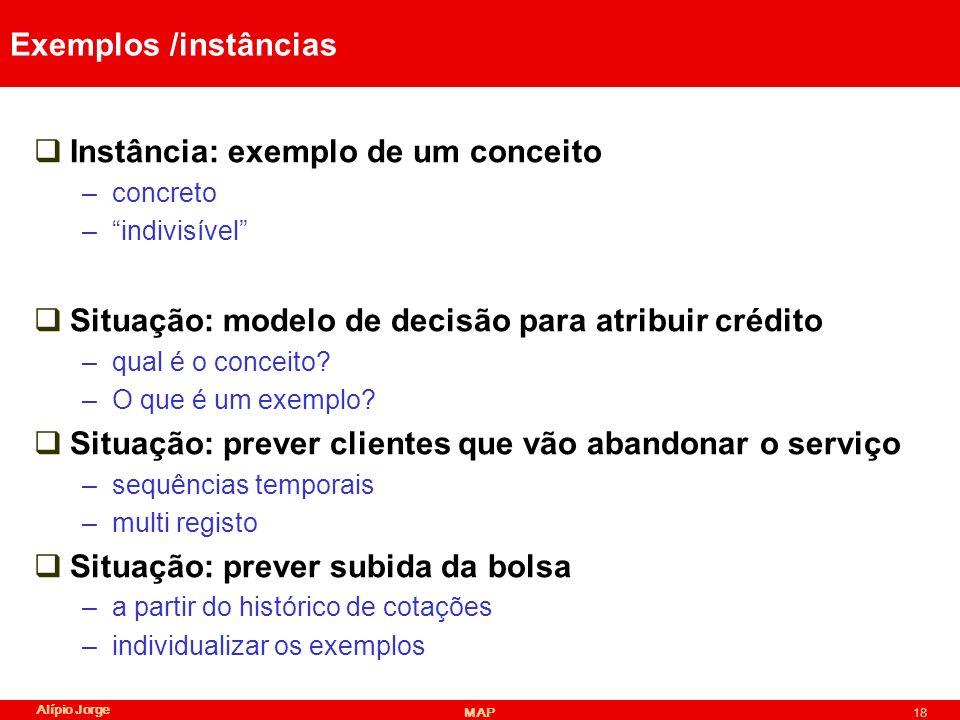 Alípio Jorge MAP18 Exemplos /instâncias Instância: exemplo de um conceito –concreto –indivisível Situação: modelo de decisão para atribuir crédito –qual é o conceito.