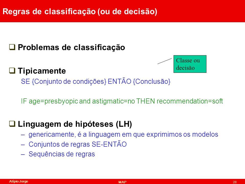 Alípio Jorge MAP28 Regras de classificação (ou de decisão) Problemas de classificação Tipicamente SE {Conjunto de condições} ENTÃO {Conclusão} IF age=presbyopic and astigmatic=no THEN recommendation=soft Linguagem de hipóteses (LH) –genericamente, é a linguagem em que exprimimos os modelos –Conjuntos de regras SE-ENTÃO –Sequências de regras Classe ou decisão