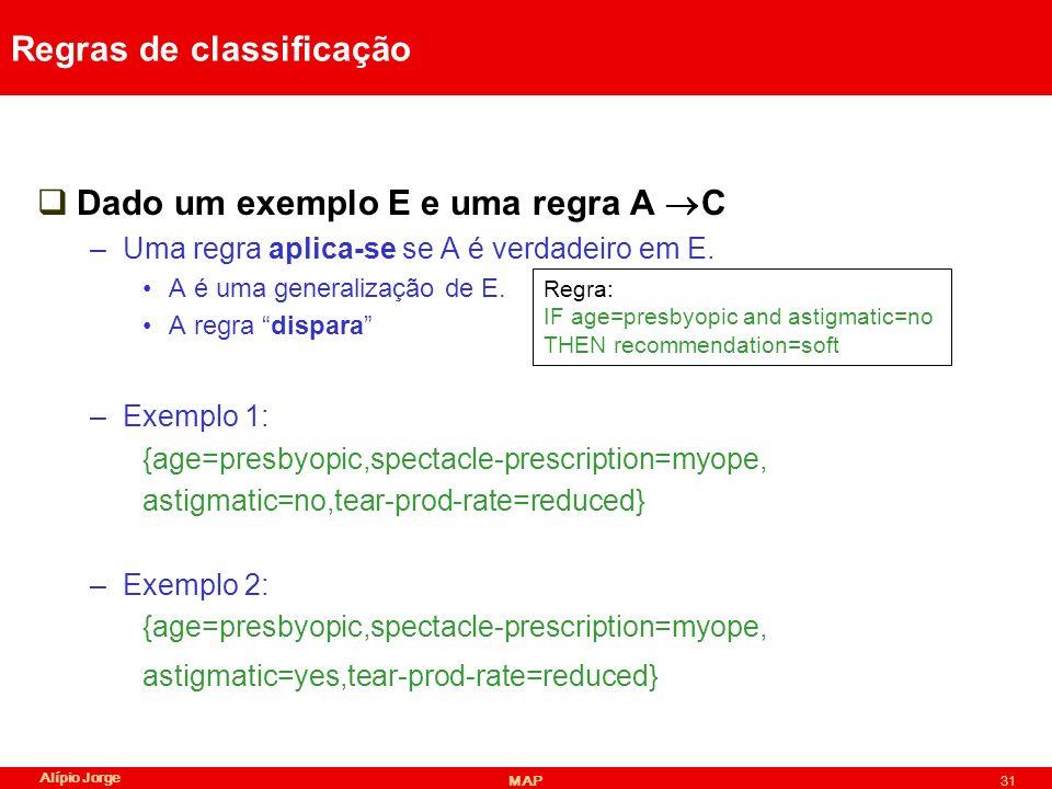 Alípio Jorge MAP31 Regras de classificação Dado um exemplo E e uma regra A C –Uma regra aplica-se se A é verdadeiro em E.