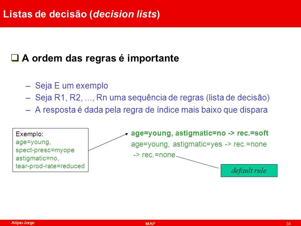 Alípio Jorge MAP34 Listas de decisão (decision lists) A ordem das regras é importante –Seja E um exemplo –Seja R1, R2,..., Rn uma sequência de regras (lista de decisão) –A resposta é dada pela regra de índice mais baixo que dispara age=young, astigmatic=no -> rec.=soft age=young, astigmatic=yes -> rec.=none -> rec.=none Exemplo: age=young, spect-presc=myope astigmatic=no, tear-prod-rate=reduced default rule