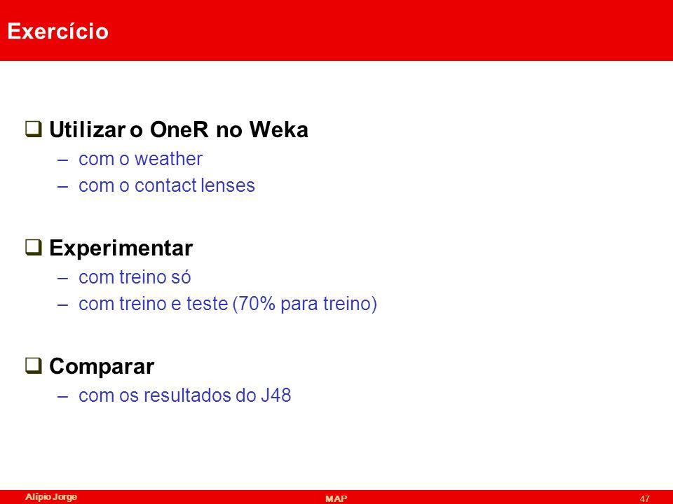 Alípio Jorge MAP47 Exercício Utilizar o OneR no Weka –com o weather –com o contact lenses Experimentar –com treino só –com treino e teste (70% para treino) Comparar –com os resultados do J48