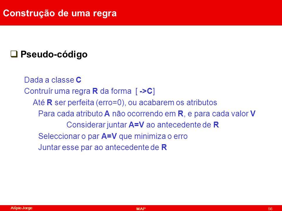 Alípio Jorge MAP56 Construção de uma regra Pseudo-código Dada a classe C Contruír uma regra R da forma [ ->C] Até R ser perfeita (erro=0), ou acabarem os atributos Para cada atributo A não ocorrendo em R, e para cada valor V Considerar juntar A=V ao antecedente de R Seleccionar o par A=V que minimiza o erro Juntar esse par ao antecedente de R