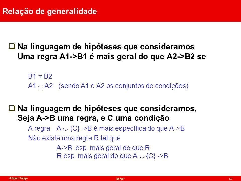 Alípio Jorge MAP57 Relação de generalidade Na linguagem de hipóteses que consideramos Uma regra A1->B1 é mais geral do que A2->B2 se B1 = B2 A1 A2 (sendo A1 e A2 os conjuntos de condições) Na linguagem de hipóteses que consideramos, Seja A->B uma regra, e C uma condição A regraA {C} ->B é mais específica do que A->B Não existe uma regra R tal que A->B esp.