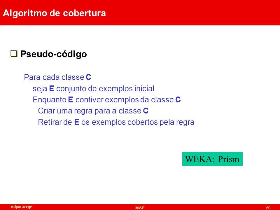 Alípio Jorge MAP60 Algoritmo de cobertura Pseudo-código Para cada classe C seja E conjunto de exemplos inicial Enquanto E contiver exemplos da classe C Criar uma regra para a classe C Retirar de E os exemplos cobertos pela regra WEKA: Prism