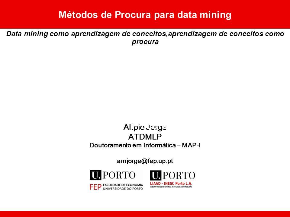 Alípio Jorge ATDMLP Doutoramento em Informática – MAP-I amjorge@fep.up.pt Métodos de Procura para data mining Data mining como aprendizagem de conceitos,aprendizagem de conceitos como procura Procura
